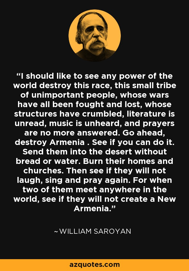 I should like to see any power of the world destroy this race, this small tribe of unimportant people, whose wars have all been fought and lost, whose structures have crumbled, literature is unread, music is unheard, and prayers are no more answered. Go ahead, destroy Armenia . See if you can do it. Send them into the desert without bread or water. Burn their homes and churches. Then see if they will not laugh, sing and pray again. For when two of them meet anywhere in the world, see if they will not create a New Armenia. - William Saroyan