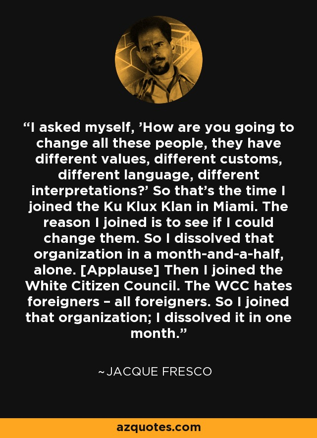 I asked myself, 'How are you going to change all these people, they have different values, different customs, different language, different interpretations?' So that's the time I joined the Ku Klux Klan in Miami. The reason I joined is to see if I could change them. So I dissolved that organization in a month-and-a-half, alone. [Applause] Then I joined the White Citizen Council. The WCC hates foreigners – all foreigners. So I joined that organization; I dissolved it in one month. - Jacque Fresco