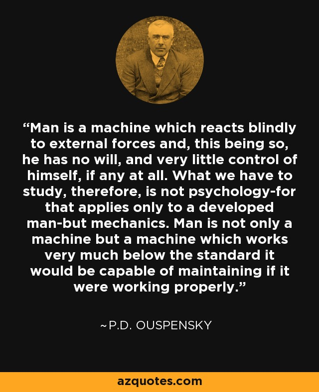 Man is a machine which reacts blindly to external forces and, this being so, he has no will, and very little control of himself, if any at all. What we have to study, therefore, is not psychology-for that applies only to a developed man-but mechanics. Man is not only a machine but a machine which works very much below the standard it would be capable of maintaining if it were working properly. - P.D. Ouspensky