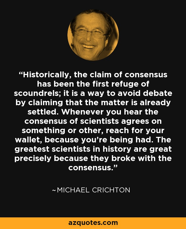 Historically, the claim of consensus has been the first refuge of scoundrels; it is a way to avoid debate by claiming that the matter is already settled. Whenever you hear the consensus of scientists agrees on something or other, reach for your wallet, because you're being had. The greatest scientists in history are great precisely because they broke with the consensus. - Michael Crichton