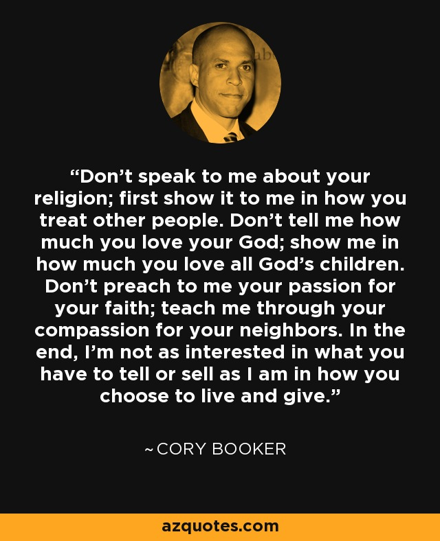 Don't speak to me about your religion; first show it to me in how you treat other people. Don't tell me how much you love your God; show me in how much you love all God's children. Don't preach to me your passion for your faith; teach me through your compassion for your neighbors. In the end, I'm not as interested in what you have to tell or sell as I am in how you choose to live and give. - Cory Booker