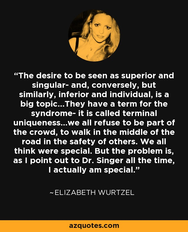The desire to be seen as superior and singular- and, conversely, but similarly, inferior and individual, is a big topic...They have a term for the syndrome- it is called terminal uniqueness...we all refuse to be part of the crowd, to walk in the middle of the road in the safety of others. We all think were special. But the problem is, as I point out to Dr. Singer all the time, I actually am special. - Elizabeth Wurtzel