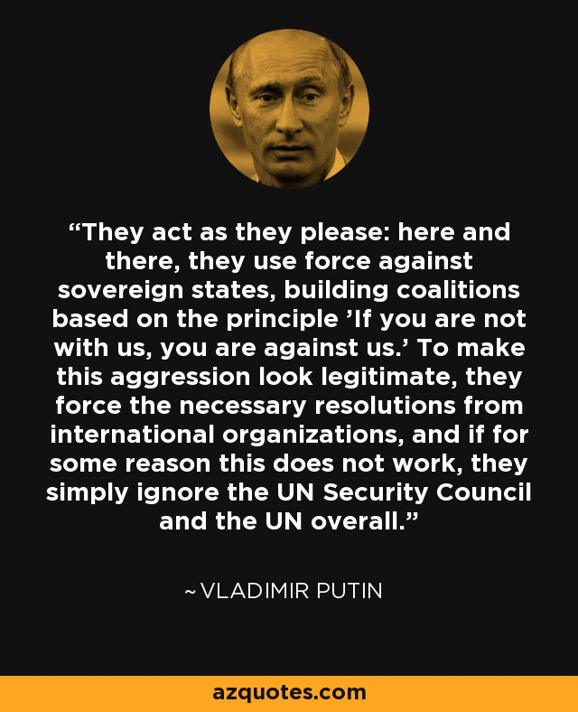 They act as they please: here and there, they use force against sovereign states, building coalitions based on the principle 'If you are not with us, you are against us.' To make this aggression look legitimate, they force the necessary resolutions from international organizations, and if for some reason this does not work, they simply ignore the UN Security Council and the UN overall. - Vladimir Putin