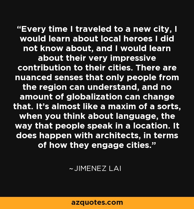 Every time I traveled to a new city, I would learn about local heroes I did not know about, and I would learn about their very impressive contribution to their cities. There are nuanced senses that only people from the region can understand, and no amount of globalization can change that. It's almost like a maxim of a sorts, when you think about language, the way that people speak in a location. It does happen with architects, in terms of how they engage cities. - Jimenez Lai