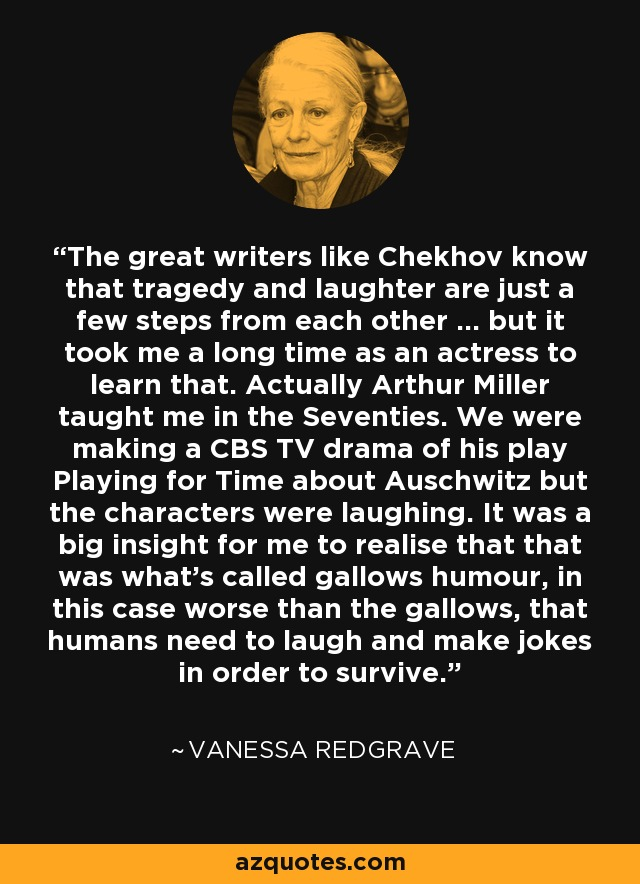 The great writers like Chekhov know that tragedy and laughter are just a few steps from each other ... but it took me a long time as an actress to learn that. Actually Arthur Miller taught me in the Seventies. We were making a CBS TV drama of his play Playing for Time about Auschwitz but the characters were laughing. It was a big insight for me to realise that that was what's called gallows humour, in this case worse than the gallows, that humans need to laugh and make jokes in order to survive. - Vanessa Redgrave
