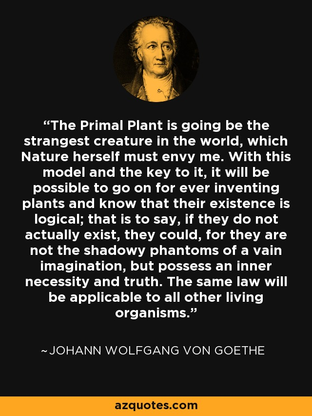 The Primal Plant is going be the strangest creature in the world, which Nature herself must envy me. With this model and the key to it, it will be possible to go on for ever inventing plants and know that their existence is logical; that is to say, if they do not actually exist, they could, for they are not the shadowy phantoms of a vain imagination, but possess an inner necessity and truth. The same law will be applicable to all other living organisms. - Johann Wolfgang von Goethe