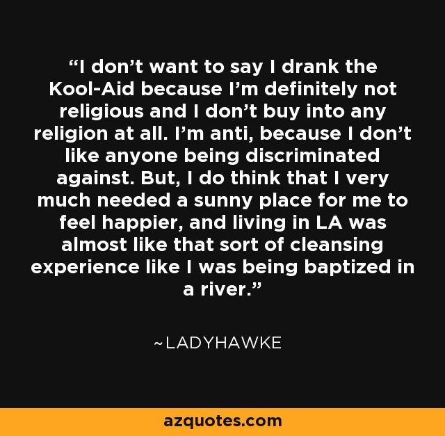 I don't want to say I drank the Kool-Aid because I'm definitely not religious and I don't buy into any religion at all. I'm anti, because I don't like anyone being discriminated against. But, I do think that I very much needed a sunny place for me to feel happier, and living in LA was almost like that sort of cleansing experience like I was being baptized in a river. - Ladyhawke