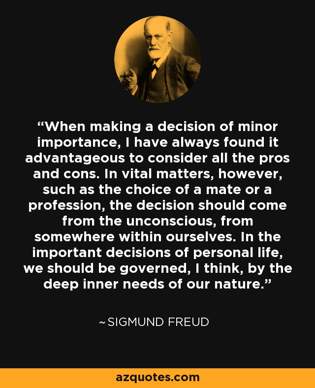 When making a decision of minor importance, I have always found it advantageous to consider all the pros and cons. In vital matters, however, such as the choice of a mate or a profession, the decision should come from the unconscious, from somewhere within ourselves. In the important decisions of personal life, we should be governed, I think, by the deep inner needs of our nature. - Sigmund Freud