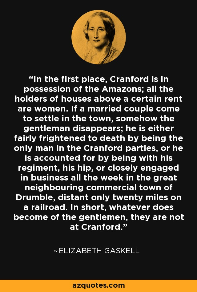 In the first place, Cranford is in possession of the Amazons; all the holders of houses above a certain rent are women. If a married couple come to settle in the town, somehow the gentleman disappears; he is either fairly frightened to death by being the only man in the Cranford parties, or he is accounted for by being with his regiment, his hip, or closely engaged in business all the week in the great neighbouring commercial town of Drumble, distant only twenty miles on a railroad. In short, whatever does become of the gentlemen, they are not at Cranford. - Elizabeth Gaskell