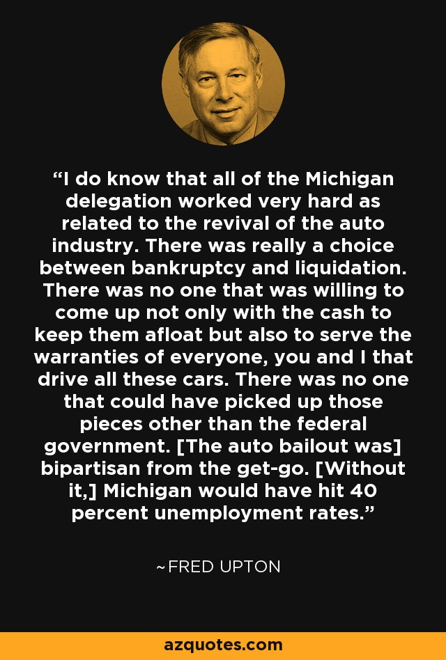 I do know that all of the Michigan delegation worked very hard as related to the revival of the auto industry. There was really a choice between bankruptcy and liquidation. There was no one that was willing to come up not only with the cash to keep them afloat but also to serve the warranties of everyone, you and I that drive all these cars. There was no one that could have picked up those pieces other than the federal government. [The auto bailout was] bipartisan from the get-go. [Without it,] Michigan would have hit 40 percent unemployment rates. - Fred Upton