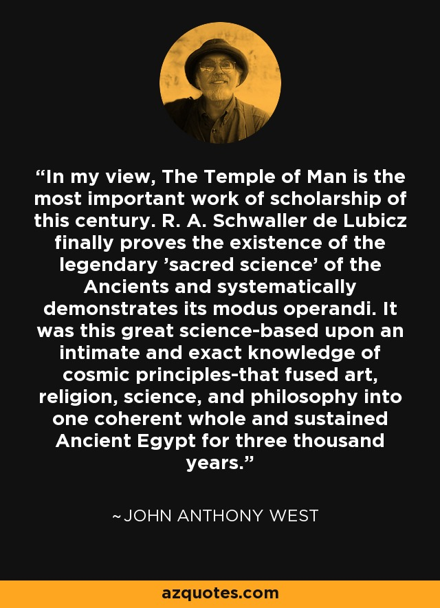 In my view, The Temple of Man is the most important work of scholarship of this century. R. A. Schwaller de Lubicz finally proves the existence of the legendary 'sacred science' of the Ancients and systematically demonstrates its modus operandi. It was this great science-based upon an intimate and exact knowledge of cosmic principles-that fused art, religion, science, and philosophy into one coherent whole and sustained Ancient Egypt for three thousand years. - John Anthony West