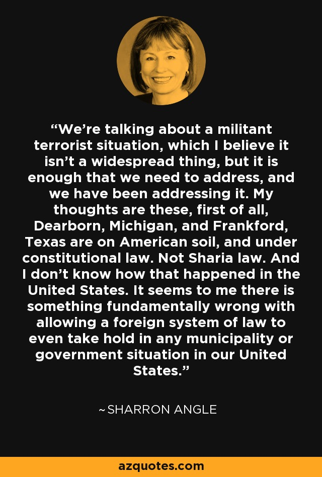 We're talking about a militant terrorist situation, which I believe it isn't a widespread thing, but it is enough that we need to address, and we have been addressing it. My thoughts are these, first of all, Dearborn, Michigan, and Frankford, Texas are on American soil, and under constitutional law. Not Sharia law. And I don't know how that happened in the United States. It seems to me there is something fundamentally wrong with allowing a foreign system of law to even take hold in any municipality or government situation in our United States. - Sharron Angle