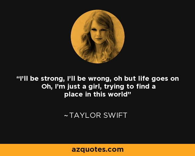 I'll be strong, I'll be wrong, oh but life goes on Oh, I'm just a girl, trying to find a place in this world - Taylor Swift