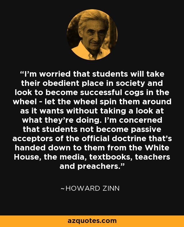 I'm worried that students will take their obedient place in society and look to become successful cogs in the wheel - let the wheel spin them around as it wants without taking a look at what they're doing. I'm concerned that students not become passive acceptors of the official doctrine that's handed down to them from the White House, the media, textbooks, teachers and preachers. - Howard Zinn