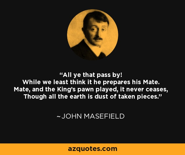 All ye that pass by! While we least think it he prepares his Mate. Mate, and the King's pawn played, it never ceases, Though all the earth is dust of taken pieces. - John Masefield