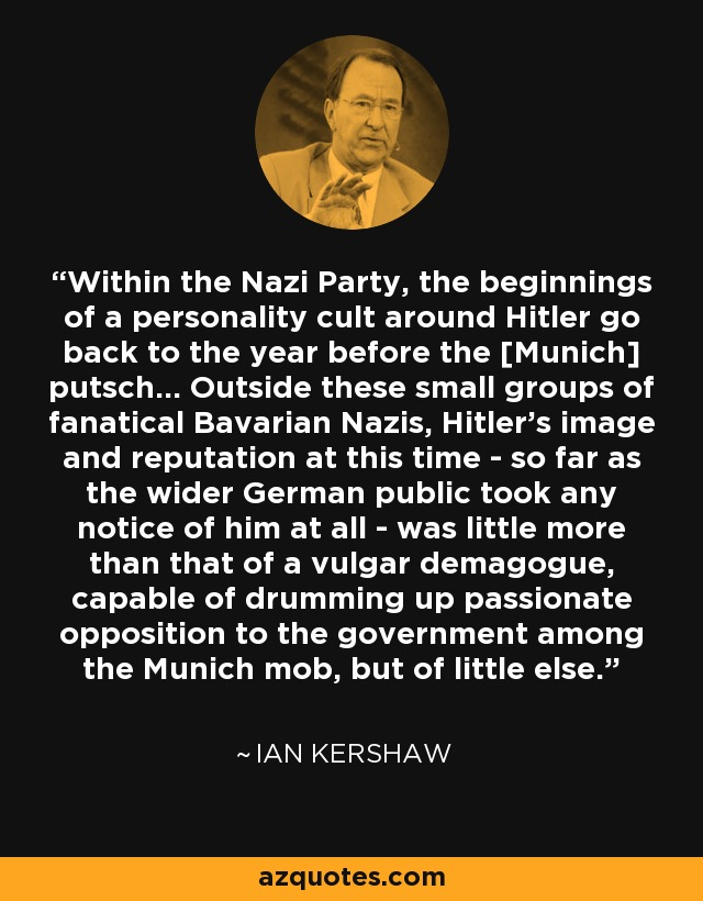 Within the Nazi Party, the beginnings of a personality cult around Hitler go back to the year before the [Munich] putsch... Outside these small groups of fanatical Bavarian Nazis, Hitler's image and reputation at this time - so far as the wider German public took any notice of him at all - was little more than that of a vulgar demagogue, capable of drumming up passionate opposition to the government among the Munich mob, but of little else. - Ian Kershaw