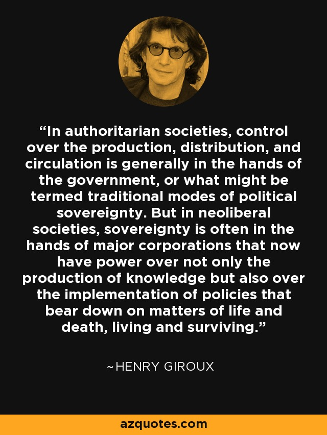 In authoritarian societies, control over the production, distribution, and circulation is generally in the hands of the government, or what might be termed traditional modes of political sovereignty. But in neoliberal societies, sovereignty is often in the hands of major corporations that now have power over not only the production of knowledge but also over the implementation of policies that bear down on matters of life and death, living and surviving. - Henry Giroux