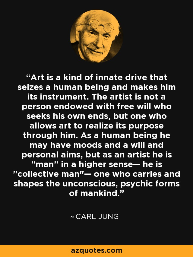 Art is a kind of innate drive that seizes a human being and makes him its instrument. The artist is not a person endowed with free will who seeks his own ends, but one who allows art to realize its purpose through him. As a human being he may have moods and a will and personal aims, but as an artist he is
