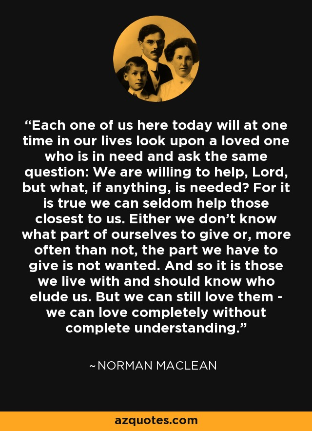 Each one of us here today will at one time in our lives look upon a loved one who is in need and ask the same question: We are willing to help, Lord, but what, if anything, is needed? For it is true we can seldom help those closest to us. Either we don't know what part of ourselves to give or, more often than not, the part we have to give is not wanted. And so it is those we live with and should know who elude us. But we can still love them - we can love completely without complete understanding. - Norman Maclean