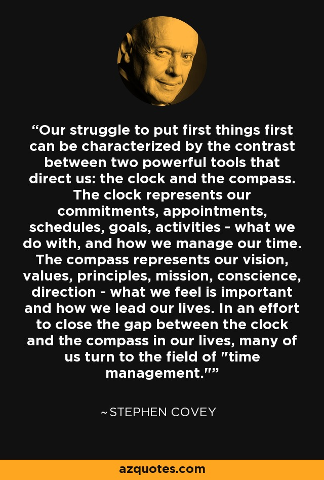 Our struggle to put first things first can be characterized by the contrast between two powerful tools that direct us: the clock and the compass. The clock represents our commitments, appointments, schedules, goals, activities - what we do with, and how we manage our time. The compass represents our vision, values, principles, mission, conscience, direction - what we feel is important and how we lead our lives. In an effort to close the gap between the clock and the compass in our lives, many of us turn to the field of