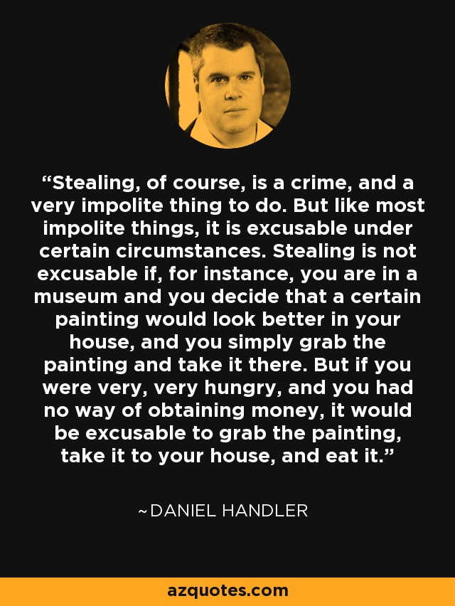 Stealing, of course, is a crime, and a very impolite thing to do. But like most impolite things, it is excusable under certain circumstances. Stealing is not excusable if, for instance, you are in a museum and you decide that a certain painting would look better in your house, and you simply grab the painting and take it there. But if you were very, very hungry, and you had no way of obtaining money, it would be excusable to grab the painting, take it to your house, and eat it. - Daniel Handler