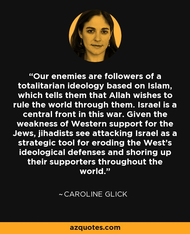 Our enemies are followers of a totalitarian ideology based on Islam, which tells them that Allah wishes to rule the world through them. Israel is a central front in this war. Given the weakness of Western support for the Jews, jihadists see attacking Israel as a strategic tool for eroding the West's ideological defenses and shoring up their supporters throughout the world. - Caroline Glick