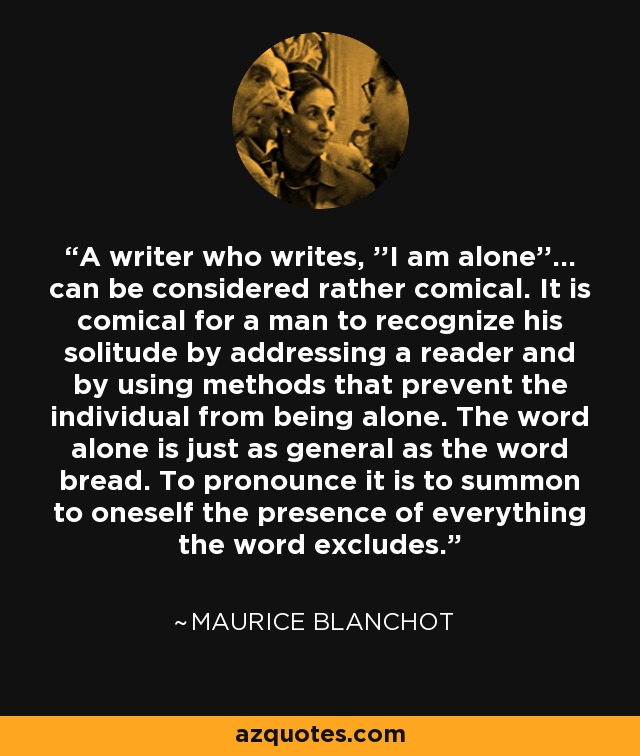 A writer who writes, ''I am alone''... can be considered rather comical. It is comical for a man to recognize his solitude by addressing a reader and by using methods that prevent the individual from being alone. The word alone is just as general as the word bread. To pronounce it is to summon to oneself the presence of everything the word excludes. - Maurice Blanchot