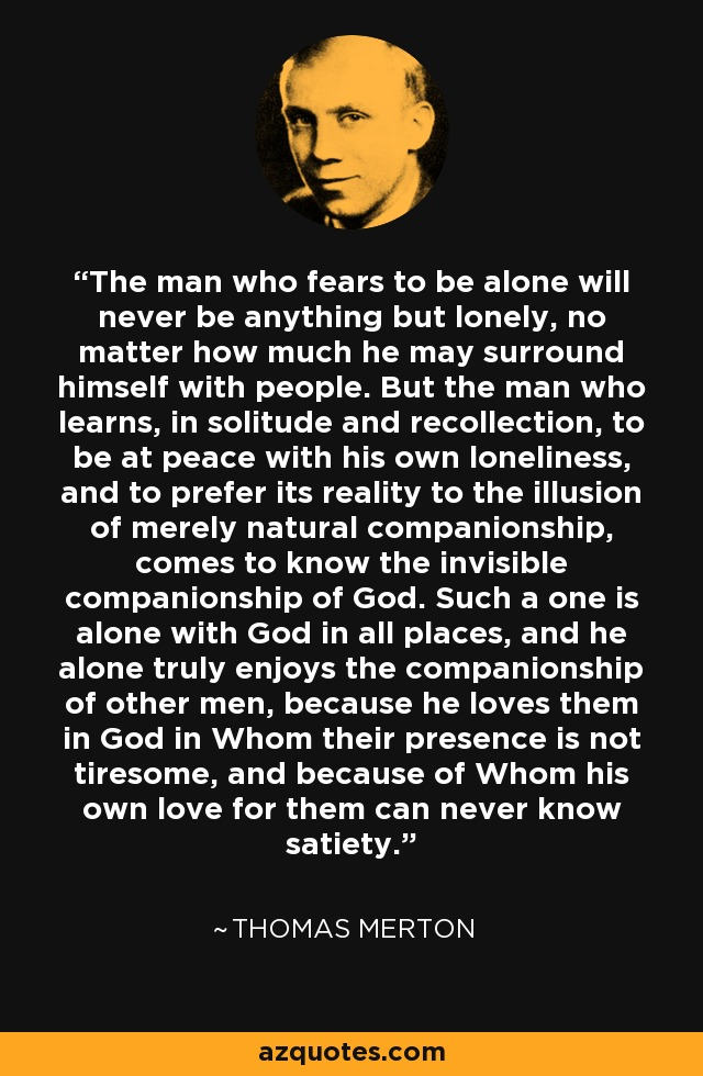 The man who fears to be alone will never be anything but lonely, no matter how much he may surround himself with people. But the man who learns, in solitude and recollection, to be at peace with his own loneliness, and to prefer its reality to the illusion of merely natural companionship, comes to know the invisible companionship of God. Such a one is alone with God in all places, and he alone truly enjoys the companionship of other men, because he loves them in God in Whom their presence is not tiresome, and because of Whom his own love for them can never know satiety. - Thomas Merton