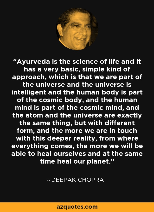 Ayurveda is the science of life and it has a very basic, simple kind of approach, which is that we are part of the universe and the universe is intelligent and the human body is part of the cosmic body, and the human mind is part of the cosmic mind, and the atom and the universe are exactly the same thing, but with different form, and the more we are in touch with this deeper reality, from where everything comes, the more we will be able to heal ourselves and at the same time heal our planet. - Deepak Chopra