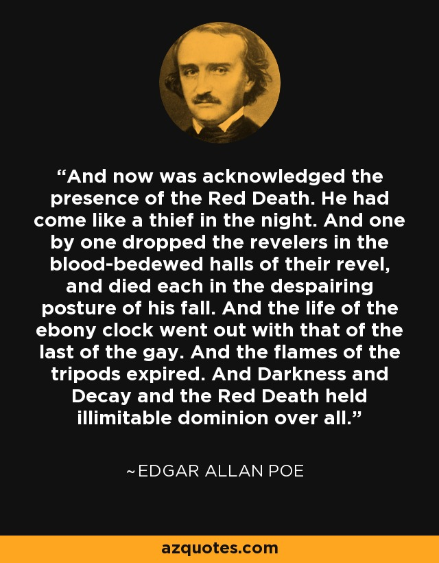 And now was acknowledged the presence of the Red Death. He had come like a thief in the night. And one by one dropped the revelers in the blood-bedewed halls of their revel, and died each in the despairing posture of his fall. And the life of the ebony clock went out with that of the last of the gay. And the flames of the tripods expired. And Darkness and Decay and the Red Death held illimitable dominion over all. - Edgar Allan Poe
