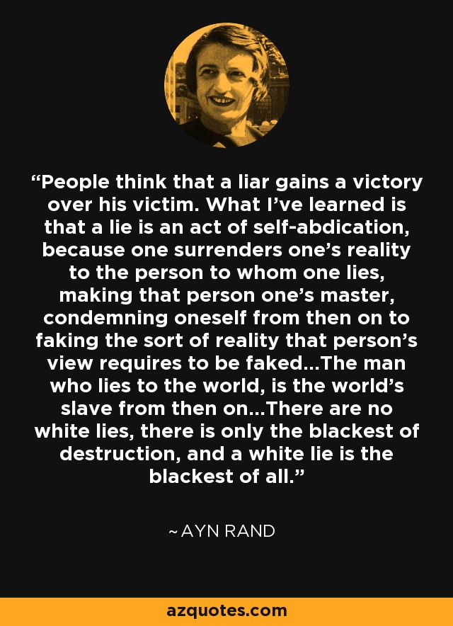 People think that a liar gains a victory over his victim. What I've learned is that a lie is an act of self-abdication, because one surrenders one's reality to the person to whom one lies, making that person one's master, condemning oneself from then on to faking the sort of reality that person's view requires to be faked…The man who lies to the world, is the world's slave from then on…There are no white lies, there is only the blackest of destruction, and a white lie is the blackest of all. - Ayn Rand