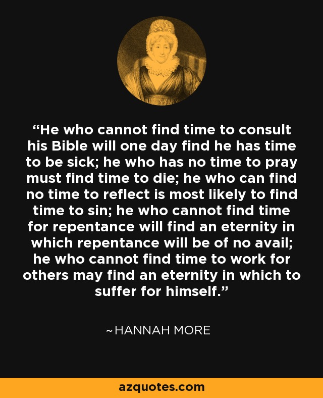 He who cannot find time to consult his Bible will one day find he has time to be sick; he who has no time to pray must find time to die; he who can find no time to reflect is most likely to find time to sin; he who cannot find time for repentance will find an eternity in which repentance will be of no avail; he who cannot find time to work for others may find an eternity in which to suffer for himself. - Hannah More