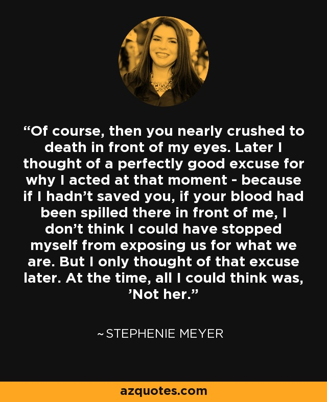 Of course, then you nearly crushed to death in front of my eyes. Later I thought of a perfectly good excuse for why I acted at that moment - because if I hadn't saved you, if your blood had been spilled there in front of me, I don't think I could have stopped myself from exposing us for what we are. But I only thought of that excuse later. At the time, all I could think was, 'Not her. - Stephenie Meyer