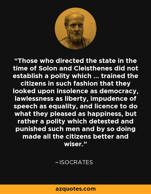 Those who directed the state in the time of Solon and Cleisthenes did not establish a polity which ... trained the citizens in such fashion that they looked upon insolence as democracy, lawlessness as liberty, impudence of speech as equality, and licence to do what they pleased as happiness, but rather a polity which detested and punished such men and by so doing made all the citizens better and wiser. - Isocrates
