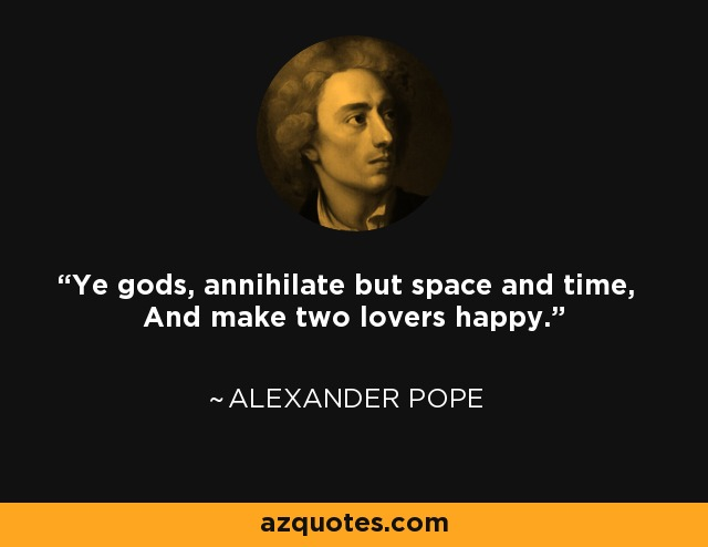 Ye gods, annihilate but space and time, And make two lovers happy. - Alexander Pope