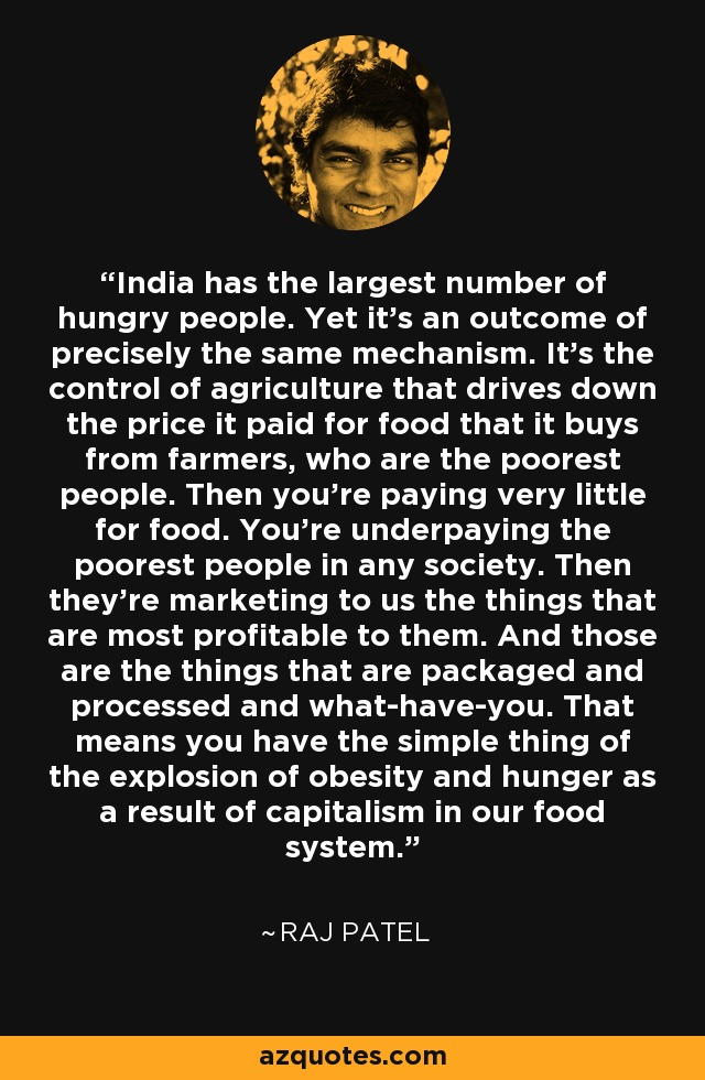 India has the largest number of hungry people. Yet it's an outcome of precisely the same mechanism. It's the control of agriculture that drives down the price it paid for food that it buys from farmers, who are the poorest people. Then you're paying very little for food. You're underpaying the poorest people in any society. Then they're marketing to us the things that are most profitable to them. And those are the things that are packaged and processed and what-have-you. That means you have the simple thing of the explosion of obesity and hunger as a result of capitalism in our food system. - Raj Patel