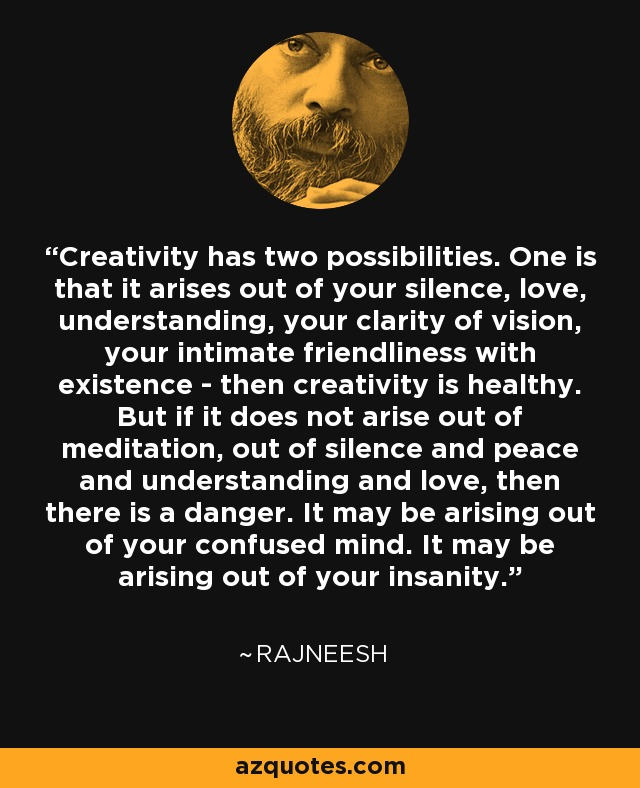 Creativity has two possibilities. One is that it arises out of your silence, love, understanding, your clarity of vision, your intimate friendliness with existence - then creativity is healthy. But if it does not arise out of meditation, out of silence and peace and understanding and love, then there is a danger. It may be arising out of your confused mind. It may be arising out of your insanity. - Rajneesh
