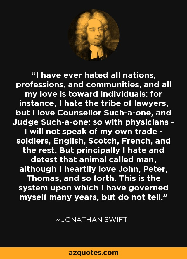I have ever hated all nations, professions, and communities, and all my love is toward individuals: for instance, I hate the tribe of lawyers, but I love Counsellor Such-a-one, and Judge Such-a-one: so with physicians - I will not speak of my own trade - soldiers, English, Scotch, French, and the rest. But principally I hate and detest that animal called man, although I heartily love John, Peter, Thomas, and so forth. This is the system upon which I have governed myself many years, but do not tell. - Jonathan Swift
