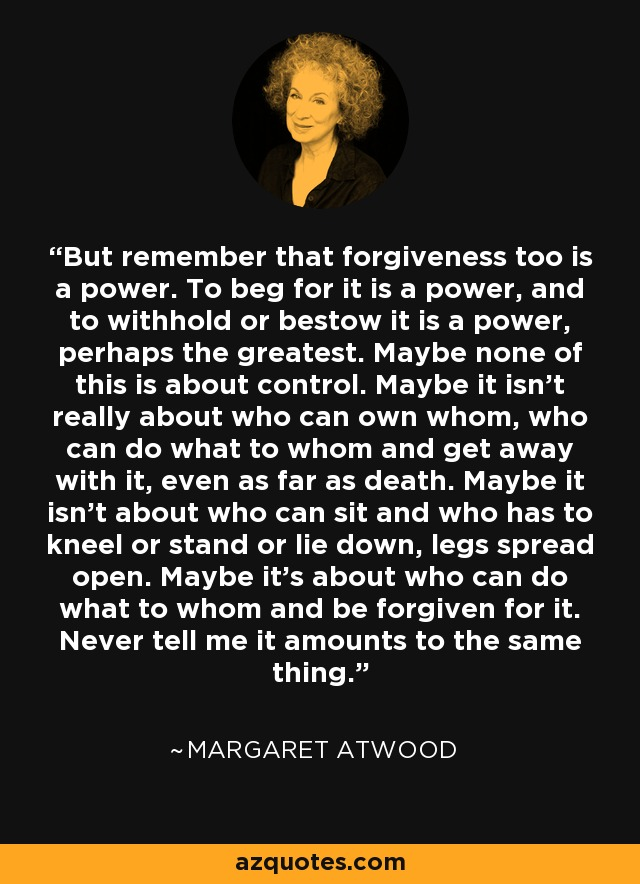 But remember that forgiveness too is a power. To beg for it is a power, and to withhold or bestow it is a power, perhaps the greatest. Maybe none of this is about control. Maybe it isn't really about who can own whom, who can do what to whom and get away with it, even as far as death. Maybe it isn't about who can sit and who has to kneel or stand or lie down, legs spread open. Maybe it's about who can do what to whom and be forgiven for it. Never tell me it amounts to the same thing. - Margaret Atwood