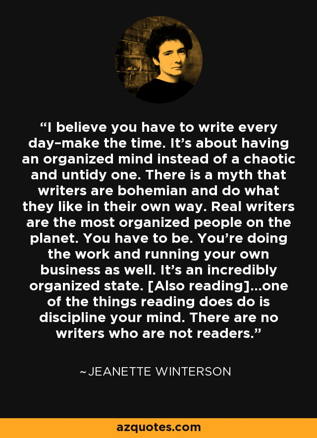 I believe you have to write every day–make the time. It's about having an organized mind instead of a chaotic and untidy one. There is a myth that writers are bohemian and do what they like in their own way. Real writers are the most organized people on the planet. You have to be. You're doing the work and running your own business as well. It's an incredibly organized state. [Also reading]…one of the things reading does do is discipline your mind. There are no writers who are not readers. - Jeanette Winterson