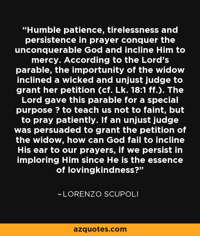 Humble patience, tirelessness and persistence in prayer conquer the unconquerable God and incline Him to mercy. According to the Lord's parable, the importunity of the widow inclined a wicked and unjust judge to grant her petition (cf. Lk. 18:1 ff.). The Lord gave this parable for a special purpose ? to teach us not to faint, but to pray patiently. If an unjust judge was persuaded to grant the petition of the widow, how can God fail to incline His ear to our prayers, if we persist in imploring Him since He is the essence of lovingkindness? - Lorenzo Scupoli