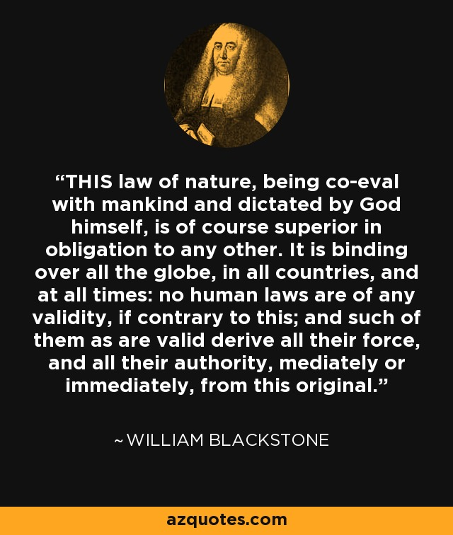 THIS law of nature, being co-eval with mankind and dictated by God himself, is of course superior in obligation to any other. It is binding over all the globe, in all countries, and at all times: no human laws are of any validity, if contrary to this; and such of them as are valid derive all their force, and all their authority, mediately or immediately, from this original. - William Blackstone