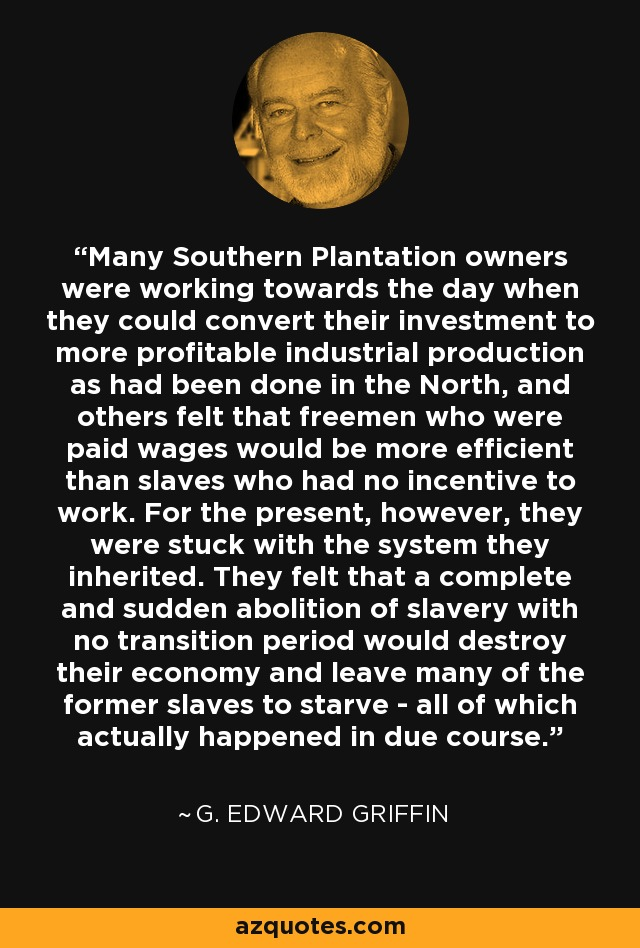 Many Southern Plantation owners were working towards the day when they could convert their investment to more profitable industrial production as had been done in the North, and others felt that freemen who were paid wages would be more efficient than slaves who had no incentive to work. For the present, however, they were stuck with the system they inherited. They felt that a complete and sudden abolition of slavery with no transition period would destroy their economy and leave many of the former slaves to starve - all of which actually happened in due course. - G. Edward Griffin