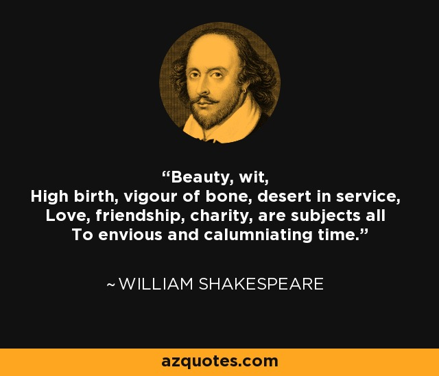 Beauty, wit, High birth, vigour of bone, desert in service, Love, friendship, charity, are subjects all To envious and calumniating time. - William Shakespeare