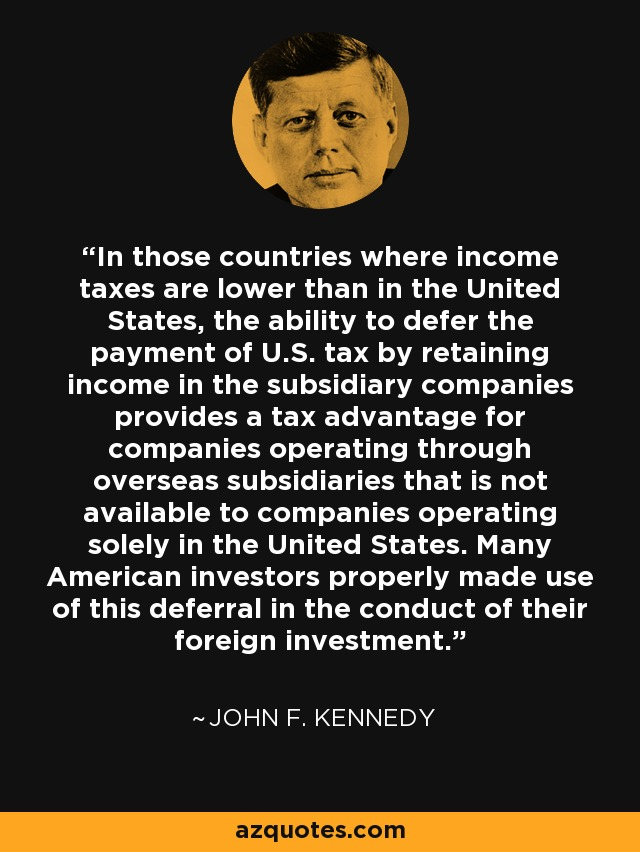 In those countries where income taxes are lower than in the United States, the ability to defer the payment of U.S. tax by retaining income in the subsidiary companies provides a tax advantage for companies operating through overseas subsidiaries that is not available to companies operating solely in the United States. Many American investors properly made use of this deferral in the conduct of their foreign investment. - John F. Kennedy