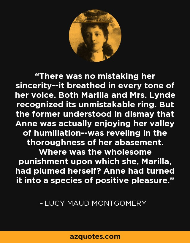 There was no mistaking her sincerity--it breathed in every tone of her voice. Both Marilla and Mrs. Lynde recognized its unmistakable ring. But the former understood in dismay that Anne was actually enjoying her valley of humiliation--was reveling in the thoroughness of her abasement. Where was the wholesome punishment upon which she, Marilla, had plumed herself? Anne had turned it into a species of positive pleasure. - Lucy Maud Montgomery