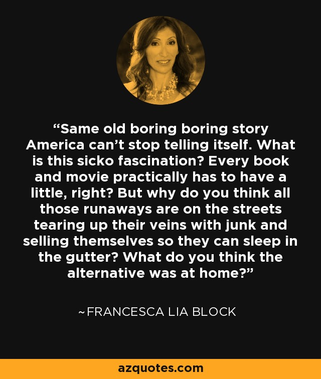 Same old boring boring story America can't stop telling itself. What is this sicko fascination? Every book and movie practically has to have a little, right? But why do you think all those runaways are on the streets tearing up their veins with junk and selling themselves so they can sleep in the gutter? What do you think the alternative was at home? - Francesca Lia Block