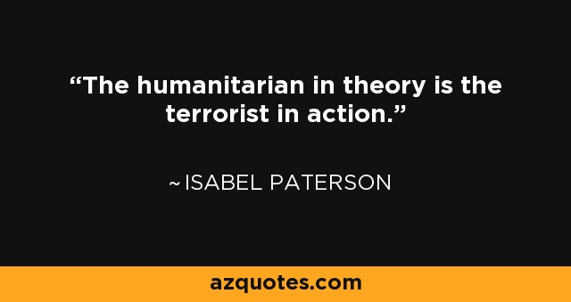 The humanitarian in theory is the terrorist in action. - Isabel Paterson