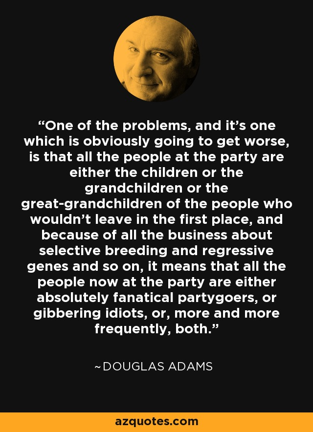 One of the problems, and it's one which is obviously going to get worse, is that all the people at the party are either the children or the grandchildren or the great-grandchildren of the people who wouldn't leave in the first place, and because of all the business about selective breeding and regressive genes and so on, it means that all the people now at the party are either absolutely fanatical partygoers, or gibbering idiots, or, more and more frequently, both. - Douglas Adams