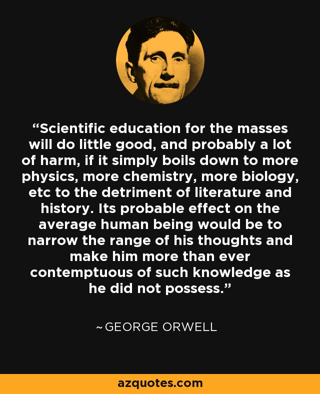 Scientific education for the masses will do little good, and probably a lot of harm, if it simply boils down to more physics, more chemistry, more biology, etc to the detriment of literature and history. Its probable effect on the average human being would be to narrow the range of his thoughts and make him more than ever contemptuous of such knowledge as he did not possess. - George Orwell